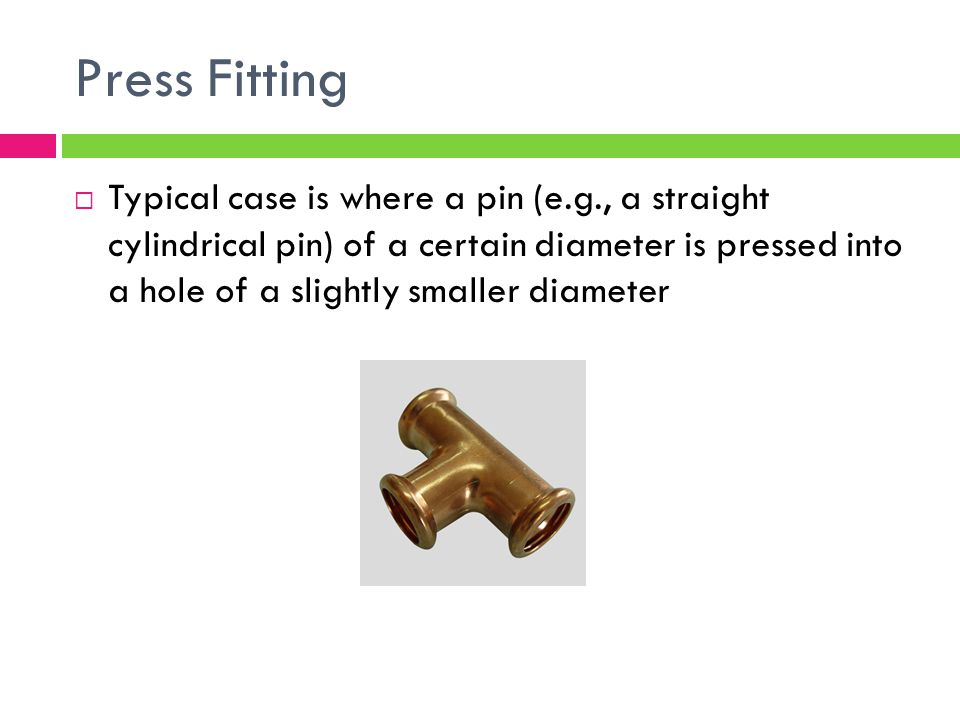 Press Fitting  Typical case is where a pin (e.g., a straight cylindrical pin) of a certain diameter is pressed into a hole of a slightly smaller diameter