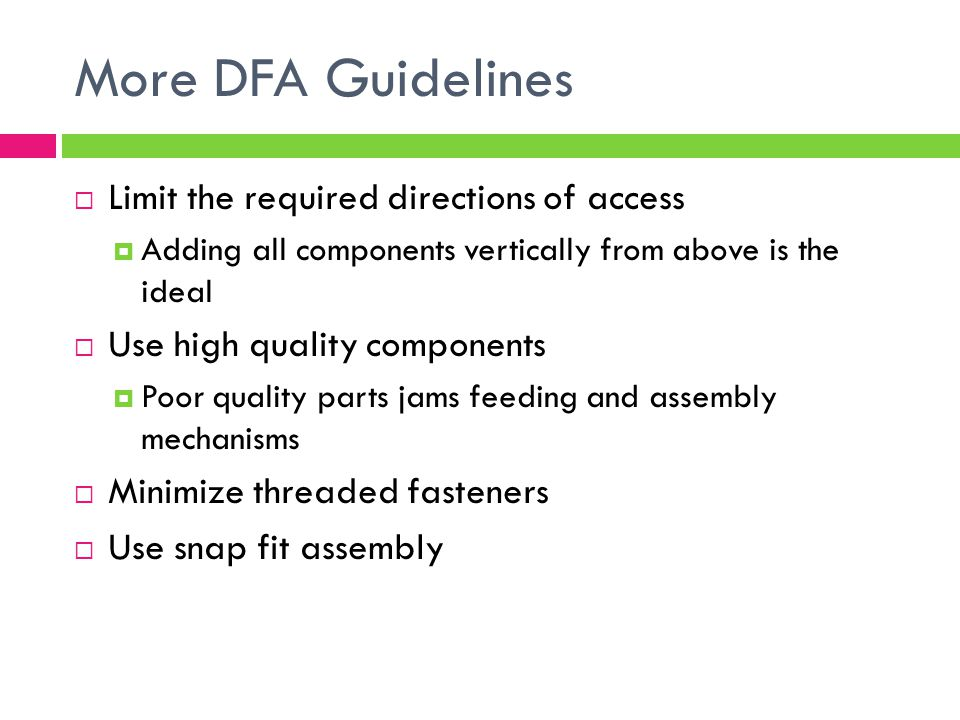 More DFA Guidelines  Limit the required directions of access  Adding all components vertically from above is the ideal  Use high quality components  Poor quality parts jams feeding and assembly mechanisms  Minimize threaded fasteners  Use snap fit assembly