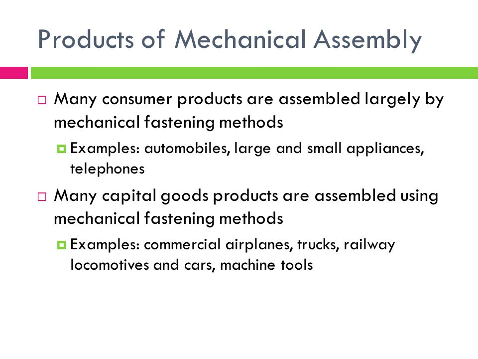 Products of Mechanical Assembly  Many consumer products are assembled largely by mechanical fastening methods  Examples: automobiles, large and small appliances, telephones  Many capital goods products are assembled using mechanical fastening methods  Examples: commercial airplanes, trucks, railway locomotives and cars, machine tools