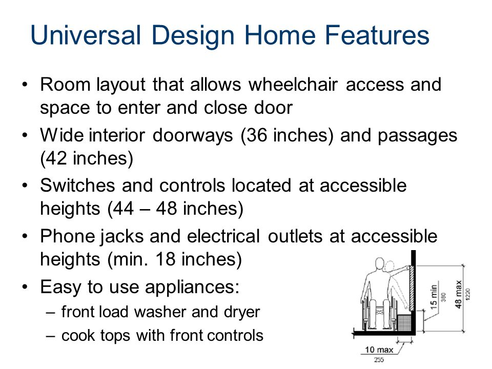 Universal Design Home Features Room layout that allows wheelchair access and space to enter and close door Wide interior doorways (36 inches) and pass