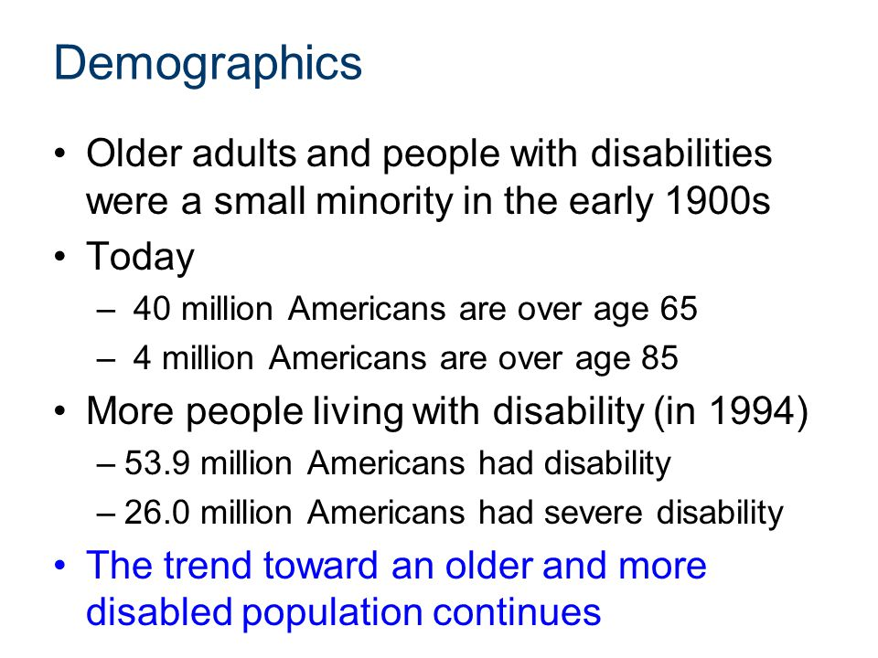 Demographics Older adults and people with disabilities were a small minority in the early 1900s Today – 40 million Americans are over age 65 – 4 milli