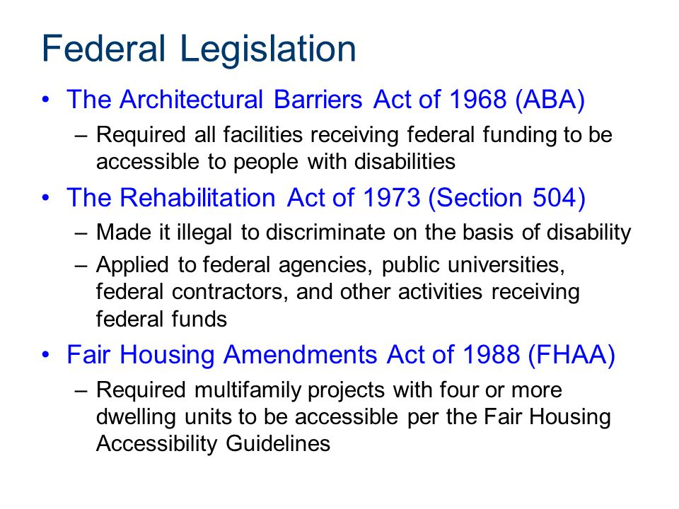 Federal Legislation The Architectural Barriers Act of 1968 (ABA) –Required all facilities receiving federal funding to be accessible to people with di