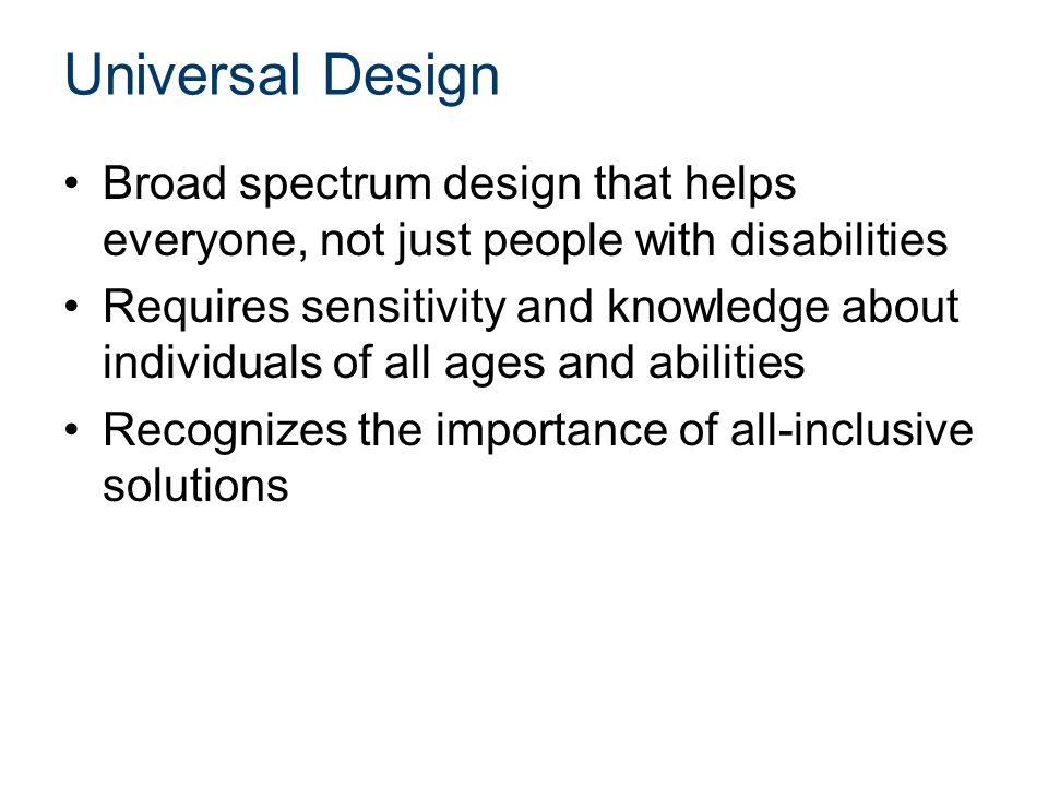 Universal Design Broad spectrum design that helps everyone, not just people with disabilities Requires sensitivity and knowledge about individuals of