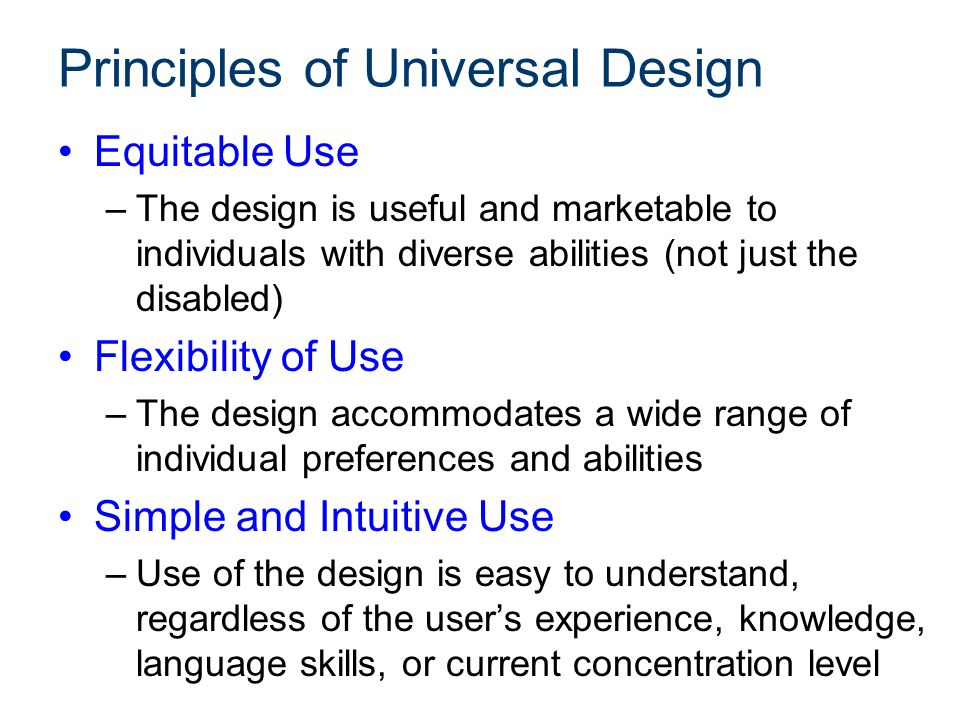 Principles of Universal Design Equitable Use –The design is useful and marketable to individuals with diverse abilities (not just the disabled) Flexib