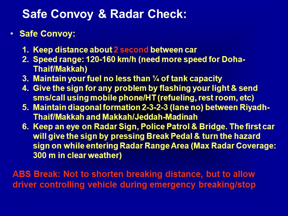 Safe Convoy & Radar Check: Safe Convoy: 1.Keep distance about 2 second between car 2.Speed range: 120-160 km/h (need more speed for Doha- Thaif/Makkah) 3.Maintain your fuel no less than ¼ of tank capacity 4.Give the sign for any problem by flashing your light & send sms/call using mobile phone/HT (refueling, rest room, etc) 5.Maintain diagonal formation 2-3-2-3 (lane no) between Riyadh- Thaif/Makkah and Makkah/Jeddah-Madinah 6.Keep an eye on Radar Sign, Police Patrol & Bridge.