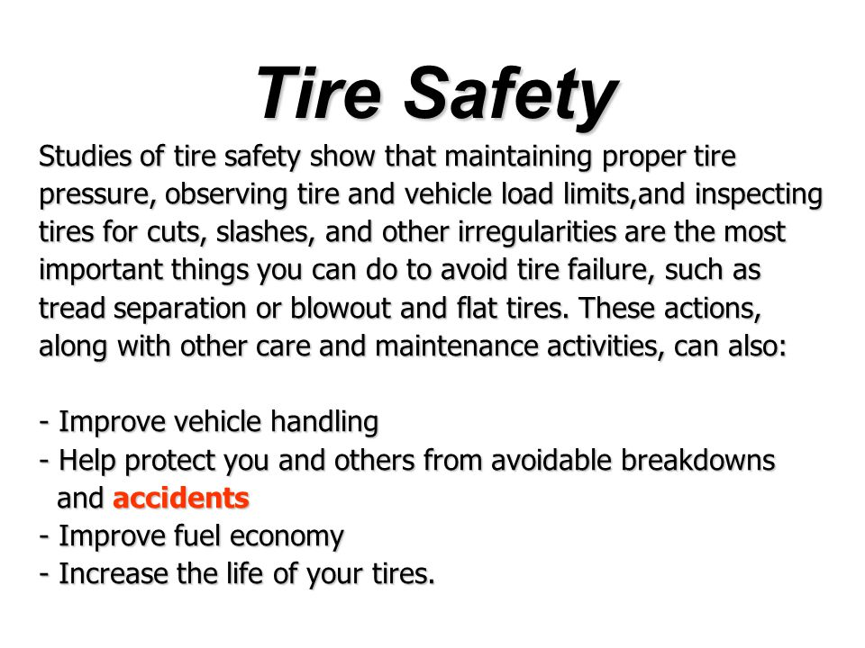 Studies of tire safety show that maintaining proper tire pressure, observing tire and vehicle load limits,and inspecting tires for cuts, slashes, and other irregularities are the most important things you can do to avoid tire failure, such as tread separation or blowout and flat tires.