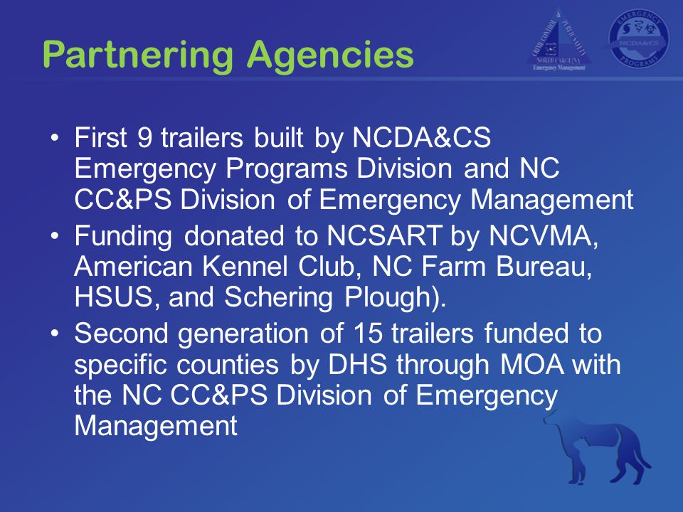 Partnering Agencies First 9 trailers built by NCDA&CS Emergency Programs Division and NC CC&PS Division of Emergency Management Funding donated to NCSART by NCVMA, American Kennel Club, NC Farm Bureau, HSUS, and Schering Plough).