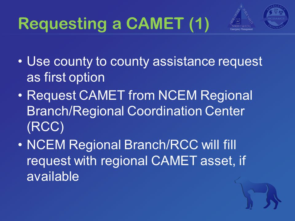 Requesting a CAMET (1) Use county to county assistance request as first option Request CAMET from NCEM Regional Branch/Regional Coordination Center (RCC) NCEM Regional Branch/RCC will fill request with regional CAMET asset, if available