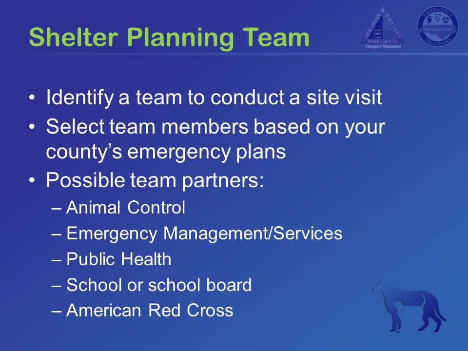 Shelter Planning Team Identify a team to conduct a site visit Select team members based on your county's emergency plans Possible team partners: –Animal Control –Emergency Management/Services –Public Health –School or school board –American Red Cross