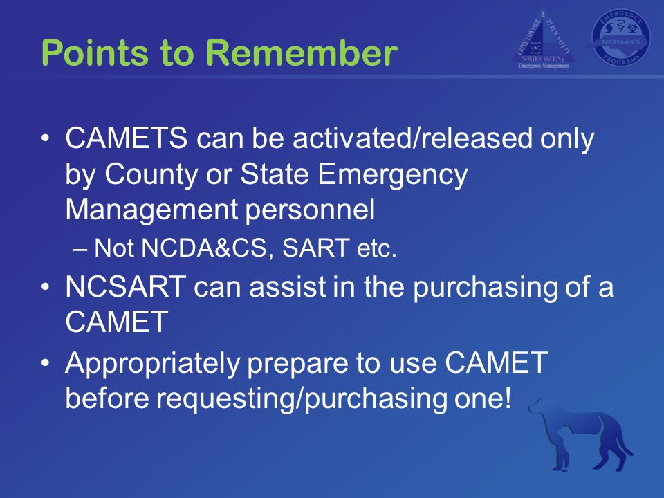 Points to Remember CAMETS can be activated/released only by County or State Emergency Management personnel –Not NCDA&CS, SART etc.