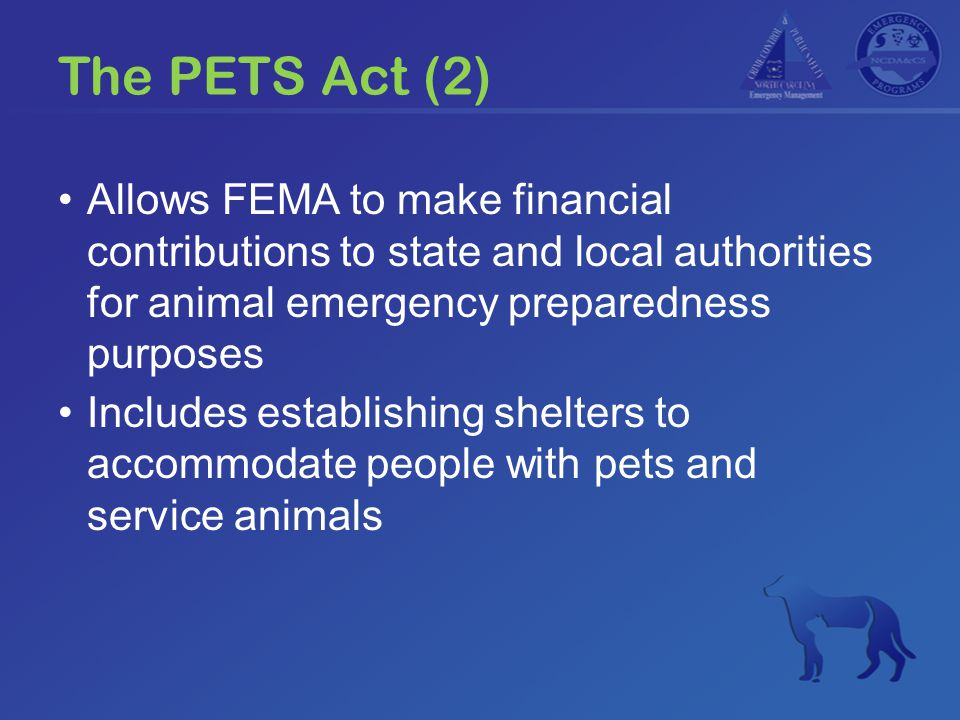 The PETS Act (2) Allows FEMA to make financial contributions to state and local authorities for animal emergency preparedness purposes Includes establishing shelters to accommodate people with pets and service animals