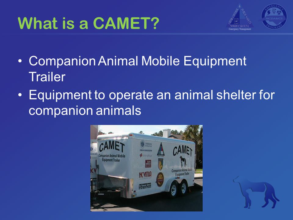 Contents of the CAMET (1) Contains the equipment and supplies needed to operate an animal shelter Does NOT include shelter staff Inventory list in each CAMET Some inventory variation between units Does not include food, drugs, or perishable items