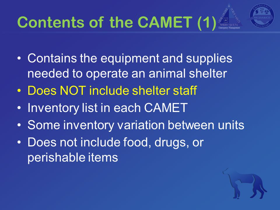 Contents of the CAMET (2) Administrative supplies (forms, ID bands) Animal care supplies (crates, plastic bowls) Cleaning supplies (roll of plastic, buckets, brushes, hose, disinfectant) Generator Power washer Shop vacuum