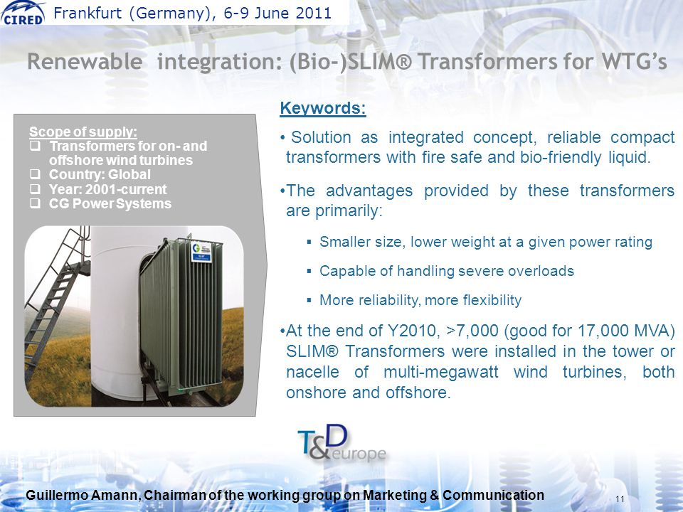 Guillermo Amann, Chairman of the working group on Marketing & Communication Frankfurt (Germany), 6-9 June 2011 11 Keywords: Solution as integrated concept, reliable compact transformers with fire safe and bio-friendly liquid.