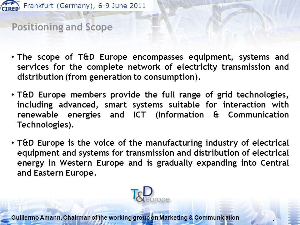 Guillermo Amann, Chairman of the working group on Marketing & Communication Frankfurt (Germany), 6-9 June 2011 3 Positioning and Scope The scope of T&D Europe encompasses equipment, systems and services for the complete network of electricity transmission and distribution (from generation to consumption).
