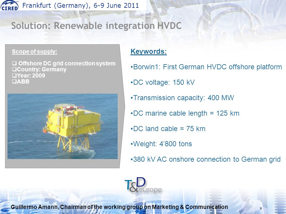 Guillermo Amann, Chairman of the working group on Marketing & Communication Frankfurt (Germany), 6-9 June 2011 9 Keywords: Borwin1: First German HVDC offshore platform DC voltage: 150 kV Transmission capacity: 400 MW DC marine cable length = 125 km DC land cable = 75 km Weight: 4'800 tons 380 kV AC onshore connection to German grid Solution: Renewable integration HVDC Scope of supply:  Offshore DC grid connection system  Country: Germany  Year: 2009  ABB