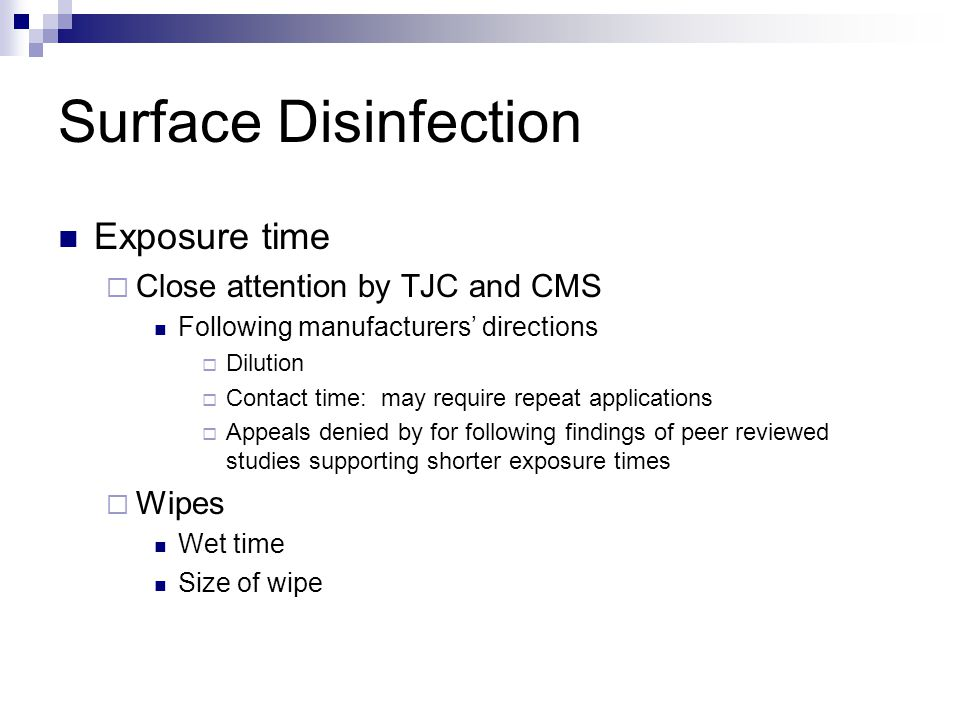 Surface Disinfection Exposure time  Close attention by TJC and CMS Following manufacturers' directions  Dilution  Contact time: may require repeat applications  Appeals denied by for following findings of peer reviewed studies supporting shorter exposure times  Wipes Wet time Size of wipe