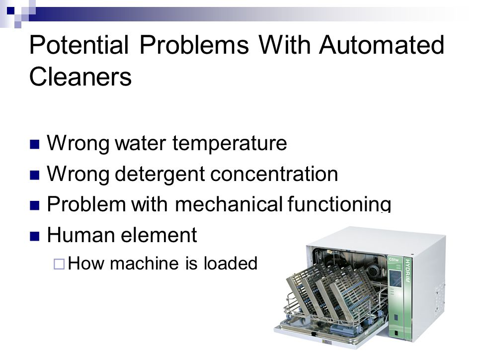 Potential Problems With Automated Cleaners Wrong water temperature Wrong detergent concentration Problem with mechanical functioning Human element  How machine is loaded