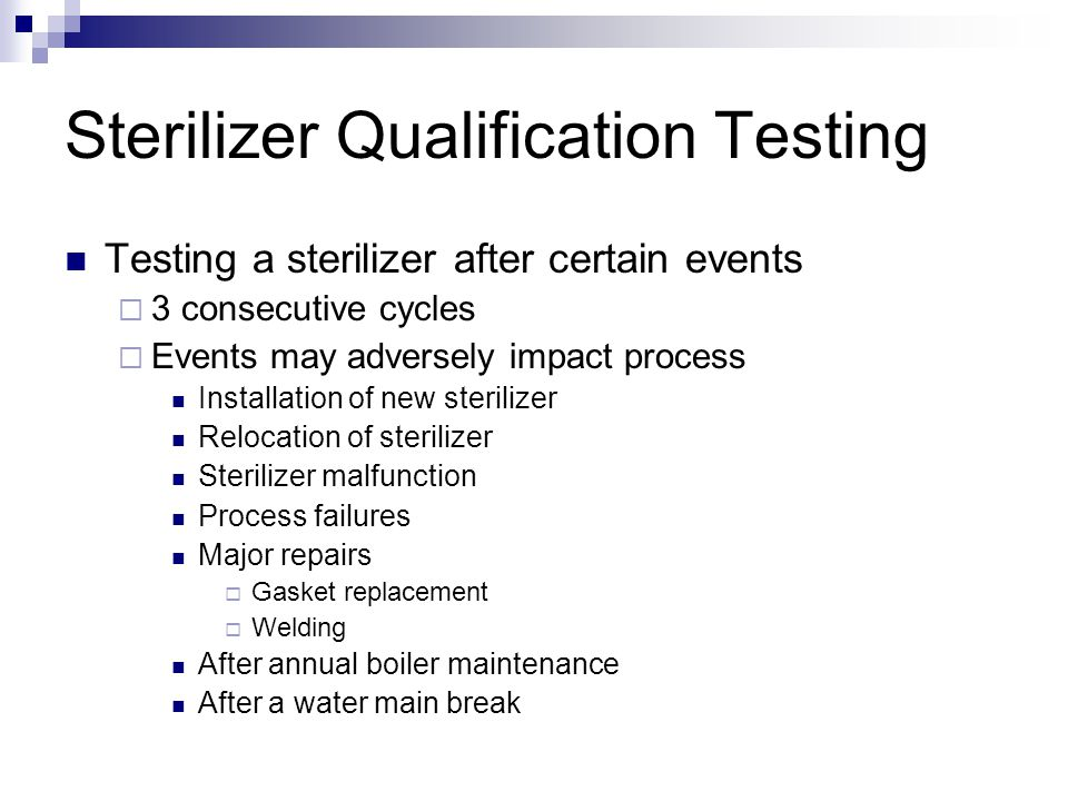 Sterilizer Qualification Testing Testing a sterilizer after certain events  3 consecutive cycles  Events may adversely impact process Installation of new sterilizer Relocation of sterilizer Sterilizer malfunction Process failures Major repairs  Gasket replacement  Welding After annual boiler maintenance After a water main break