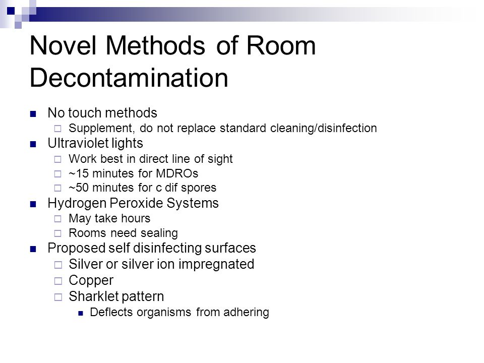 Novel Methods of Room Decontamination No touch methods  Supplement, do not replace standard cleaning/disinfection Ultraviolet lights  Work best in direct line of sight  ~15 minutes for MDROs  ~50 minutes for c dif spores Hydrogen Peroxide Systems  May take hours  Rooms need sealing Proposed self disinfecting surfaces  Silver or silver ion impregnated  Copper  Sharklet pattern Deflects organisms from adhering