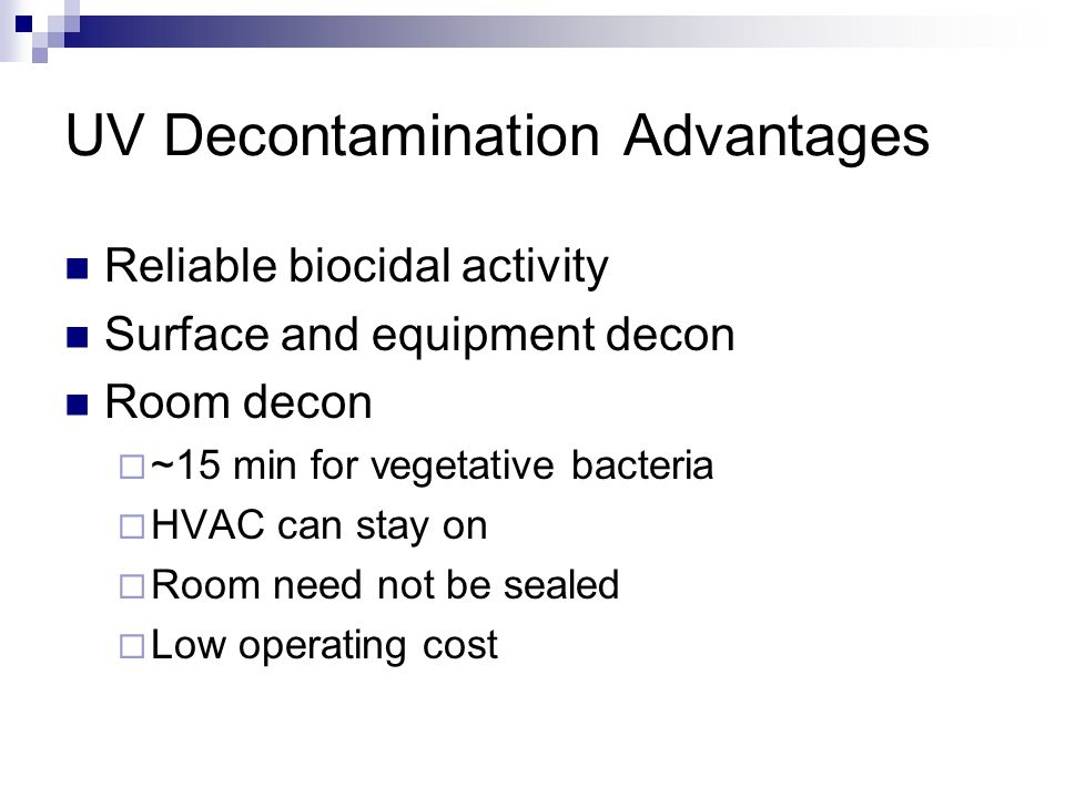UV Decontamination Disadvantages No studies regarding HAI reduction Not for daily cleaning  Terminal cleaning only Initial capital equipment cost Does not remove dust or stains Need to determine UV parameters