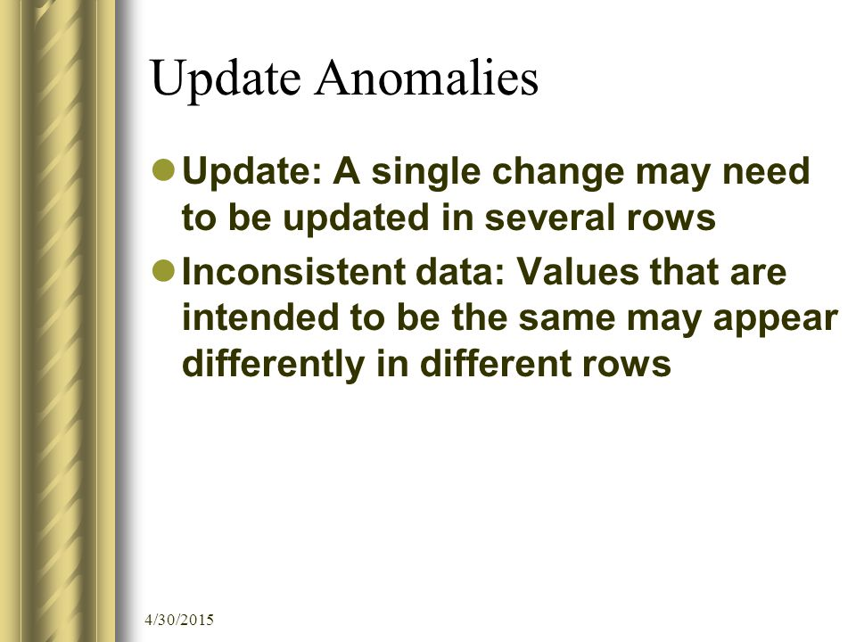 4/30/2015 Update Anomalies Update: A single change may need to be updated in several rows Inconsistent data: Values that are intended to be the same m