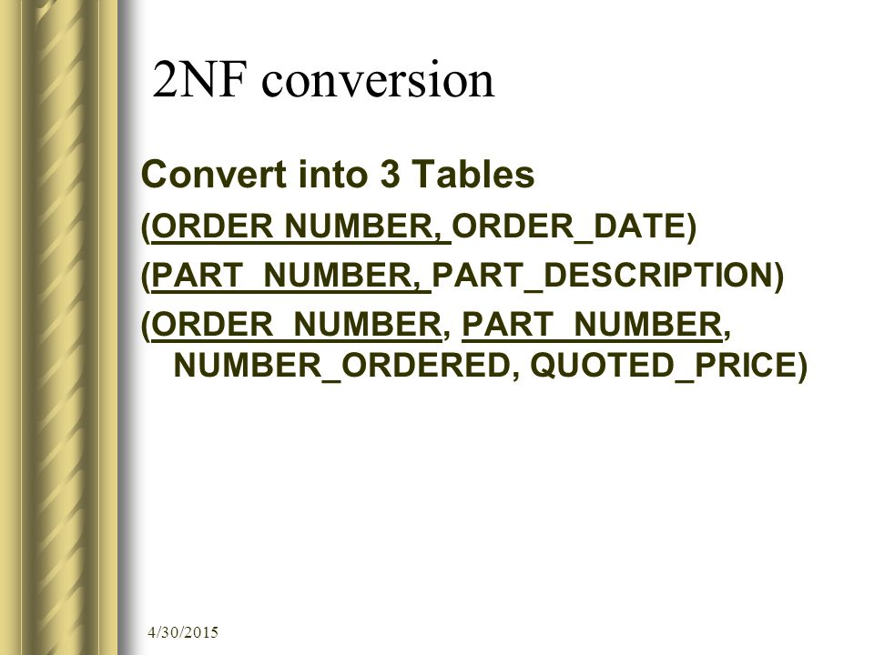 4/30/2015 2NF conversion Convert into 3 Tables (ORDER NUMBER, ORDER_DATE) (PART_NUMBER, PART_DESCRIPTION) (ORDER_NUMBER, PART_NUMBER, NUMBER_ORDERED, QUOTED_PRICE)