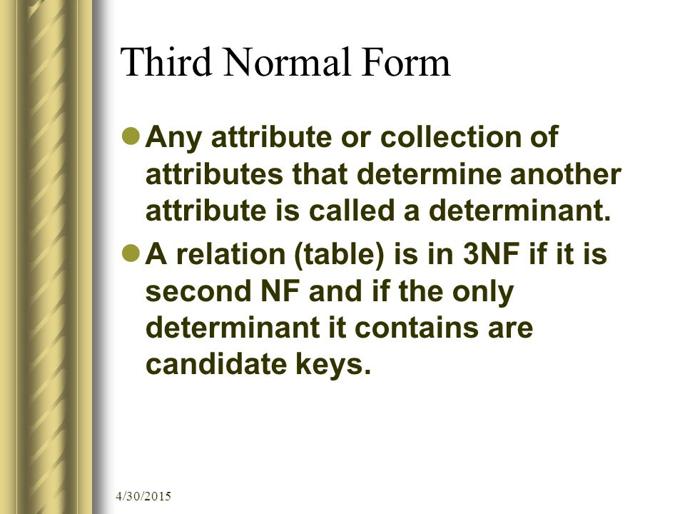 4/30/2015 Third Normal Form Any attribute or collection of attributes that determine another attribute is called a determinant. A relation (table) is