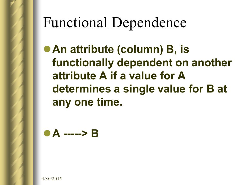 4/30/2015 Functional Dependence An attribute (column) B, is functionally dependent on another attribute A if a value for A determines a single value for B at any one time.