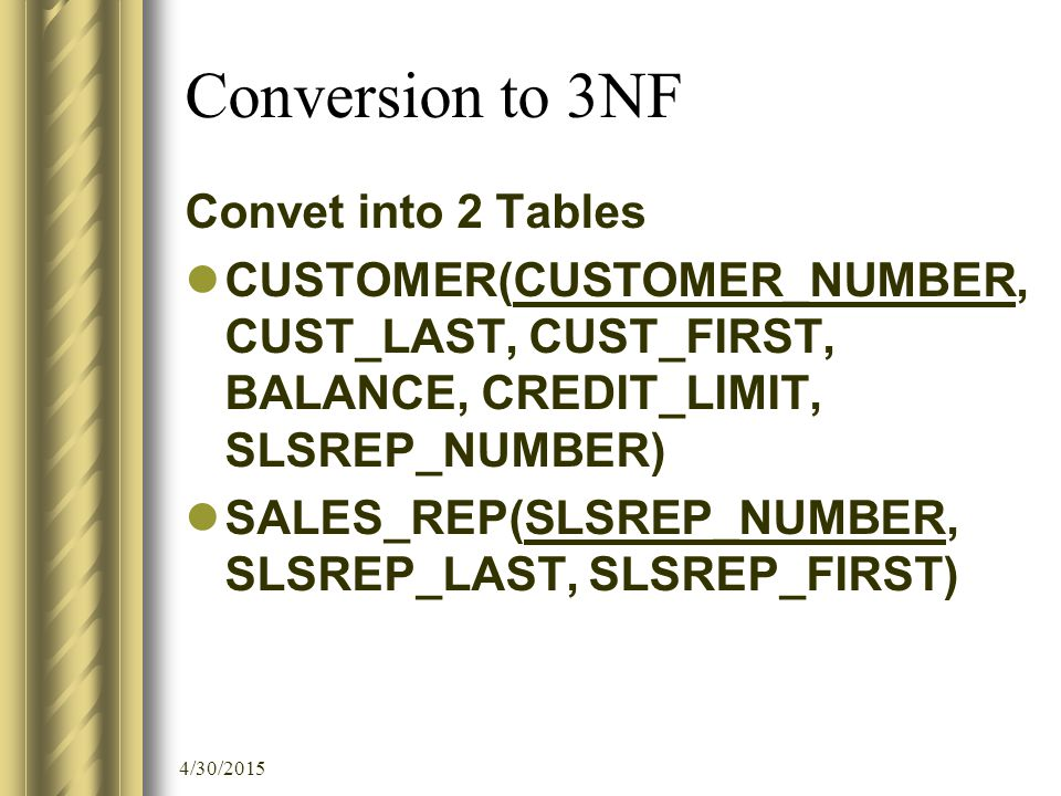 4/30/2015 Conversion to 3NF Convet into 2 Tables CUSTOMER(CUSTOMER_NUMBER, CUST_LAST, CUST_FIRST, BALANCE, CREDIT_LIMIT, SLSREP_NUMBER) SALES_REP(SLSREP_NUMBER, SLSREP_LAST, SLSREP_FIRST)
