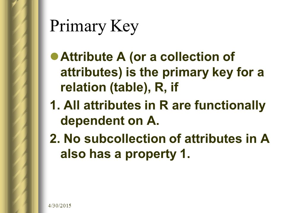 4/30/2015 Primary Key Candidate key: Collection of attributes that has the same properties as in the definition of primary key.