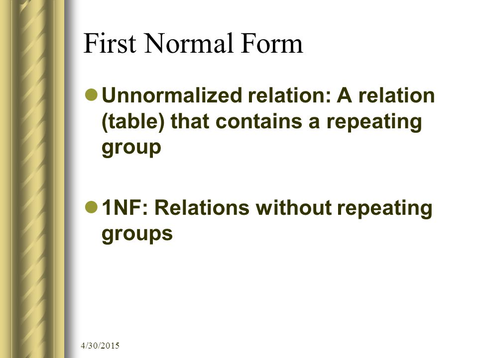 4/30/2015 First Normal Form Unnormalized relation: A relation (table) that contains a repeating group 1NF: Relations without repeating groups