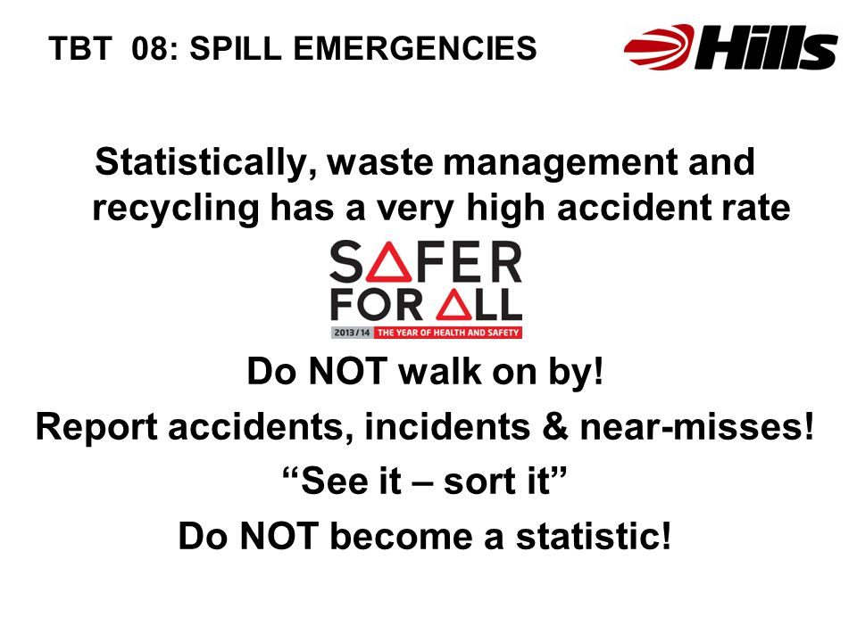 TBT 08: SPILL EMERGENCIES Statistically, waste management and recycling has a very high accident rate Do NOT walk on by.