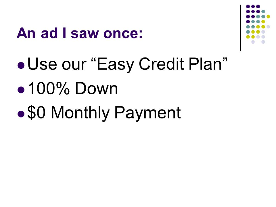 An ad I saw once: Use our Easy Credit Plan 100% Down $0 Monthly Payment