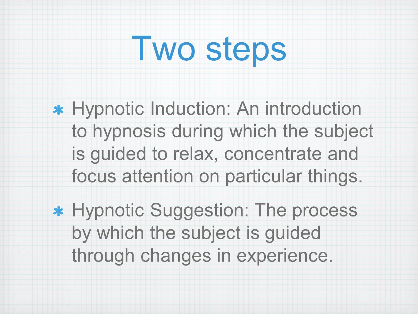Two steps Hypnotic Induction: An introduction to hypnosis during which the subject is guided to relax, concentrate and focus attention on particular things.