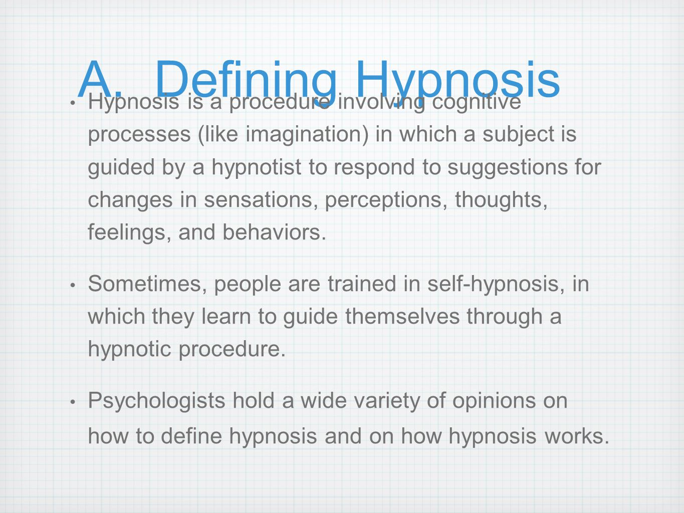A. Defining Hypnosis Hypnosis is a procedure involving cognitive processes (like imagination) in which a subject is guided by a hypnotist to respond t