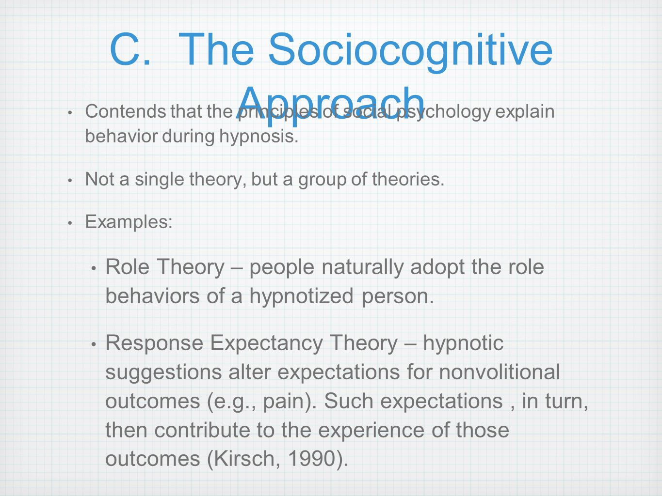 C. The Sociocognitive Approach Contends that the principles of social psychology explain behavior during hypnosis. Not a single theory, but a group of