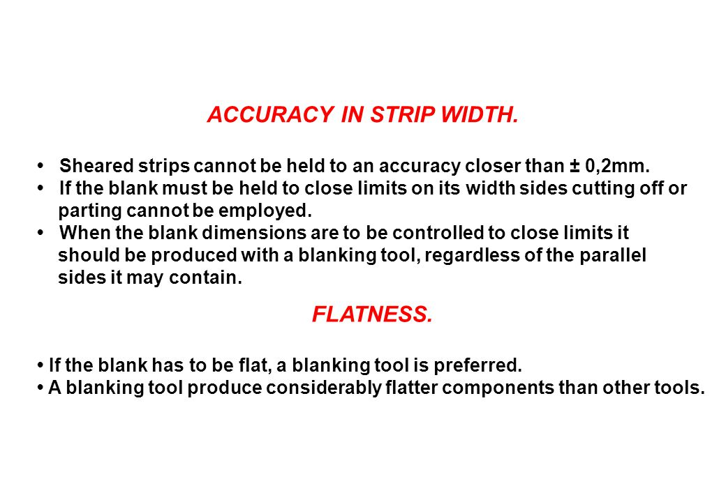 ACCURACY IN STRIP WIDTH. Sheared strips cannot be held to an accuracy closer than ± 0,2mm. If the blank must be held to close limits on its width side
