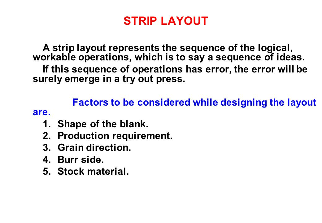 STRIP LAYOUT A strip layout represents the sequence of the logical, workable operations, which is to say a sequence of ideas. If this sequence of oper