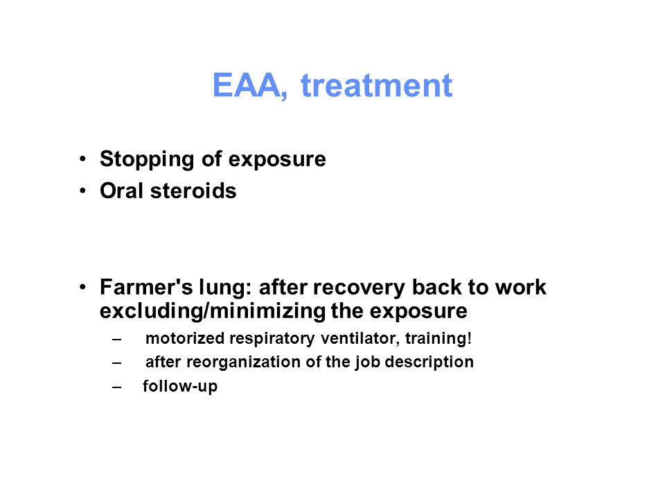 EAA, treatment Stopping of exposure Oral steroids Farmer's lung: after recovery back to work excluding/minimizing the exposure –motorized respiratory