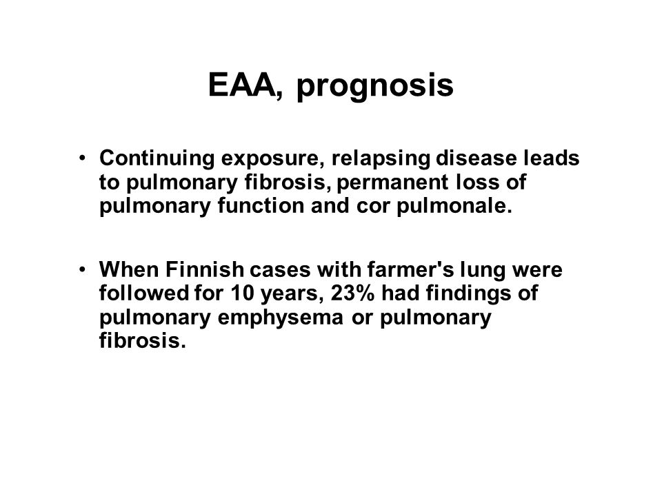EAA, prognosis Continuing exposure, relapsing disease leads to pulmonary fibrosis, permanent loss of pulmonary function and cor pulmonale. When Finnis