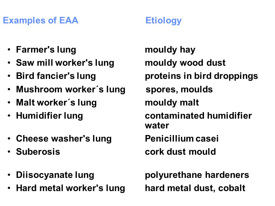 Examples of EAA Etiology Farmer's lung mouldy hay Saw mill worker's lung mouldy wood dust Bird fancier's lung proteins in bird droppings Mushroom work