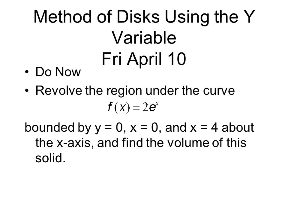 Method of Disks Using the Y Variable Fri April 10 Do Now Revolve the region under the curve bounded by y = 0, x = 0, and x = 4 about the x-axis, and find the volume of this solid.