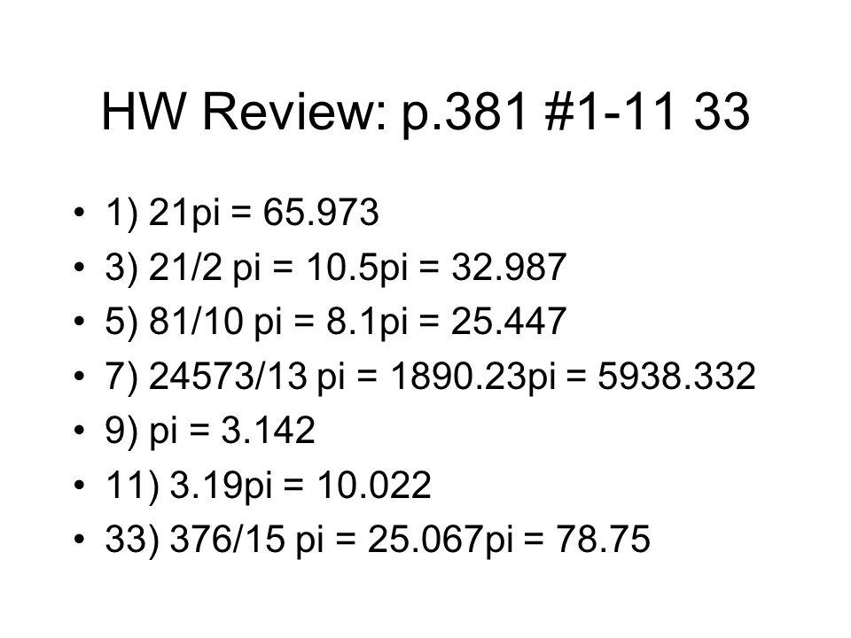 HW Review: p.381 #1-11 33 1) 21pi = 65.973 3) 21/2 pi = 10.5pi = 32.987 5) 81/10 pi = 8.1pi = 25.447 7) 24573/13 pi = 1890.23pi = 5938.332 9) pi = 3.142 11) 3.19pi = 10.022 33) 376/15 pi = 25.067pi = 78.75