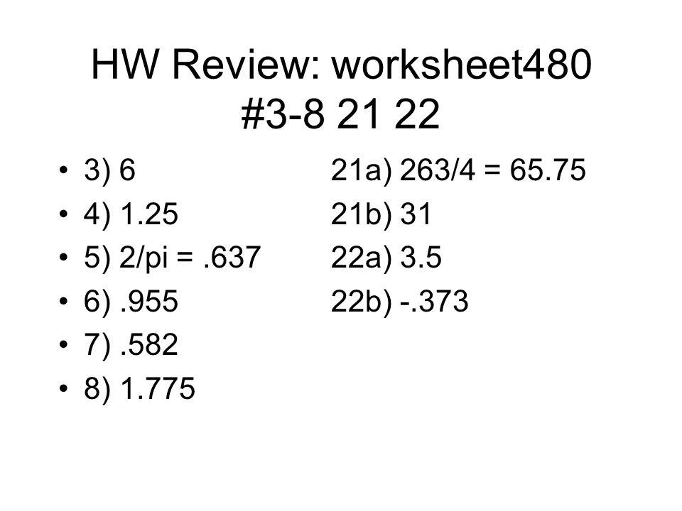 HW Review: worksheet480 #3-8 21 22 3) 621a) 263/4 = 65.75 4) 1.2521b) 31 5) 2/pi =.63722a) 3.5 6).95522b) -.373 7).582 8) 1.775