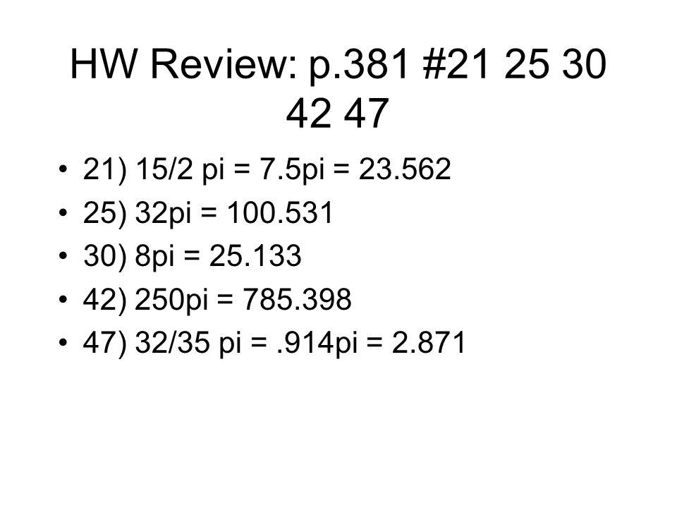 HW Review: p.381 #21 25 30 42 47 21) 15/2 pi = 7.5pi = 23.562 25) 32pi = 100.531 30) 8pi = 25.133 42) 250pi = 785.398 47) 32/35 pi =.914pi = 2.871