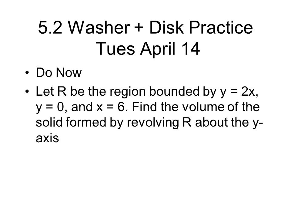 5.2 Washer + Disk Practice Tues April 14 Do Now Let R be the region bounded by y = 2x, y = 0, and x = 6.