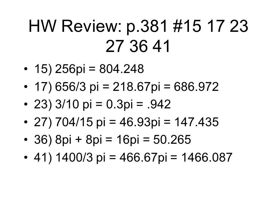 HW Review: p.381 #15 17 23 27 36 41 15) 256pi = 804.248 17) 656/3 pi = 218.67pi = 686.972 23) 3/10 pi = 0.3pi =.942 27) 704/15 pi = 46.93pi = 147.435 36) 8pi + 8pi = 16pi = 50.265 41) 1400/3 pi = 466.67pi = 1466.087