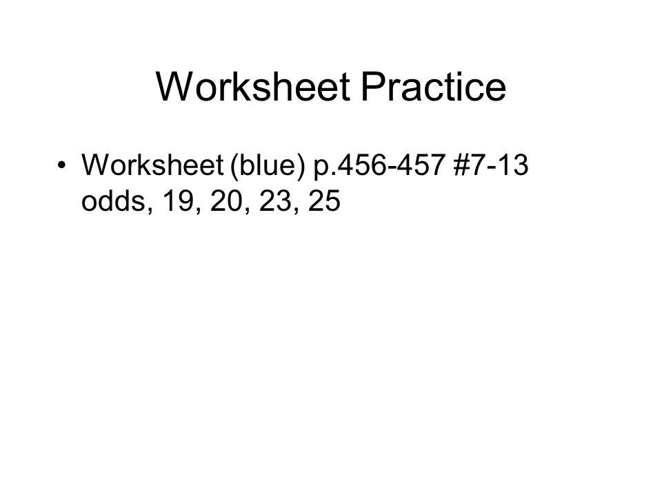 Worksheet Practice Worksheet (blue) p.456-457 #7-13 odds, 19, 20, 23, 25