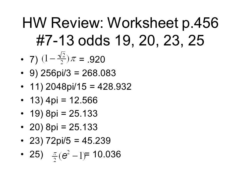 HW Review: Worksheet p.456 #7-13 odds 19, 20, 23, 25 7) =.920 9) 256pi/3 = 268.083 11) 2048pi/15 = 428.932 13) 4pi = 12.566 19) 8pi = 25.133 20) 8pi = 25.133 23) 72pi/5 = 45.239 25) = 10.036